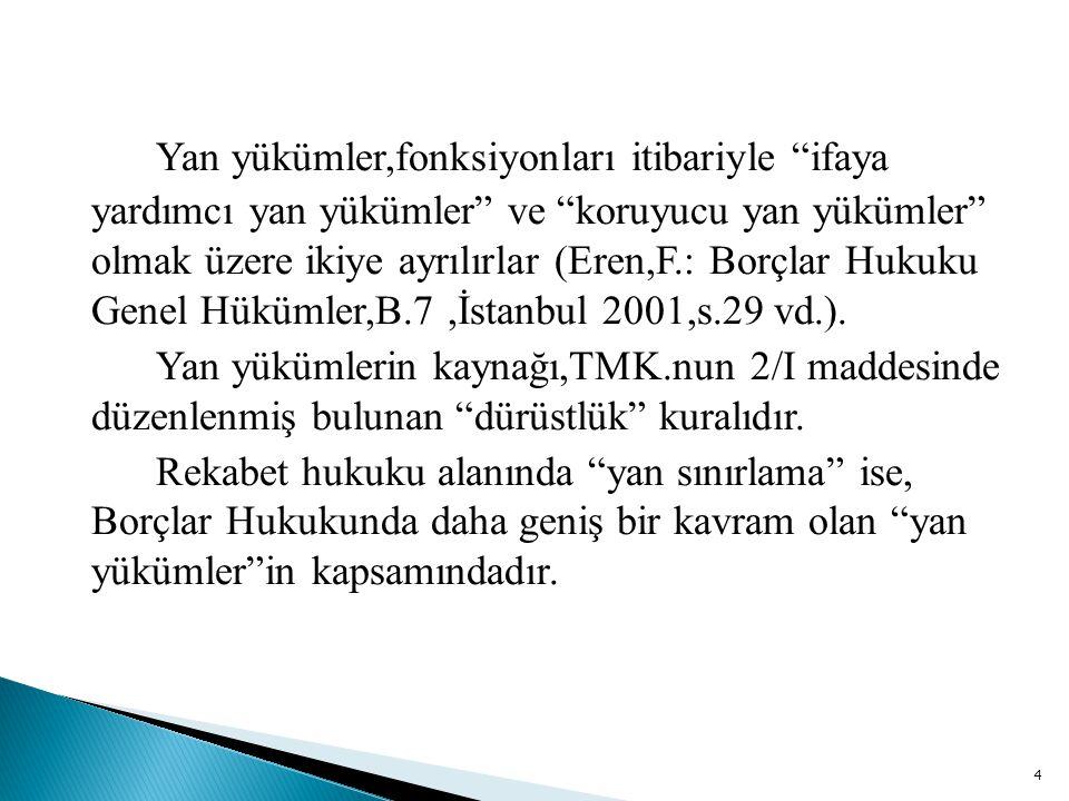 Yan yükümler,fonksiyonları itibariyle ifaya yardımcı yan yükümler ve koruyucu yan yükümler olmak üzere ikiye ayrılırlar (Eren,F.: Borçlar Hukuku Genel Hükümler,B.7 ,İstanbul 2001,s.29 vd.).