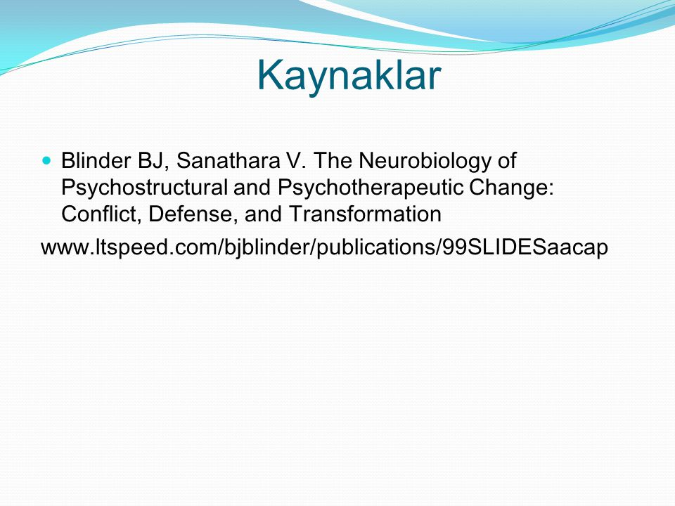 Kaynaklar Blinder BJ, Sanathara V. The Neurobiology of Psychostructural and Psychotherapeutic Change: Conflict, Defense, and Transformation.