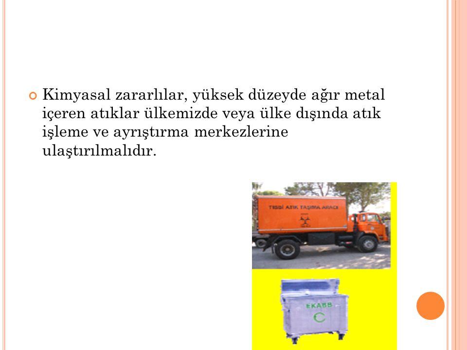 Kimyasal zararlılar, yüksek düzeyde ağır metal içeren atıklar ülkemizde veya ülke dışında atık işleme ve ayrıştırma merkezlerine ulaştırılmalıdır.