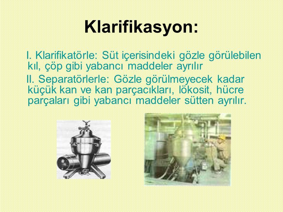 Klarifikasyon: I. Klarifikatörle: Süt içerisindeki gözle görülebilen kıl, çöp gibi yabancı maddeler ayrılır.