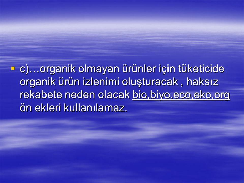 c)…organik olmayan ürünler için tüketicide organik ürün izlenimi oluşturacak , haksız rekabete neden olacak bio,biyo,eco,eko,org ön ekleri kullanılamaz.