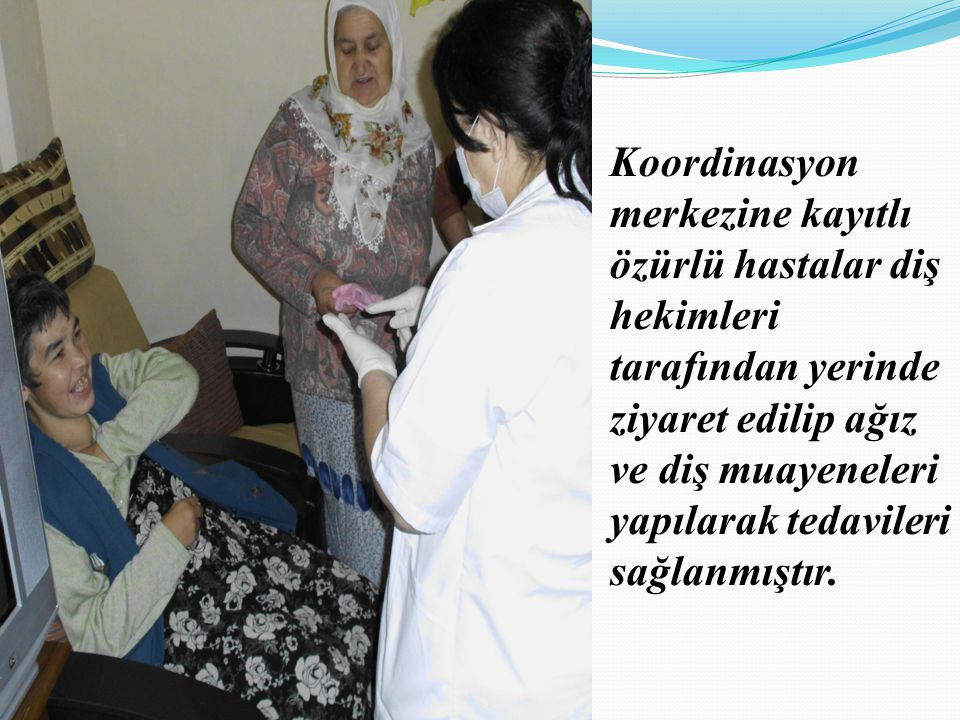 Koordinasyon merkezine kayıtlı özürlü hastalar diş hekimleri tarafından yerinde ziyaret edilip ağız ve diş muayeneleri yapılarak tedavileri sağlanmıştır.