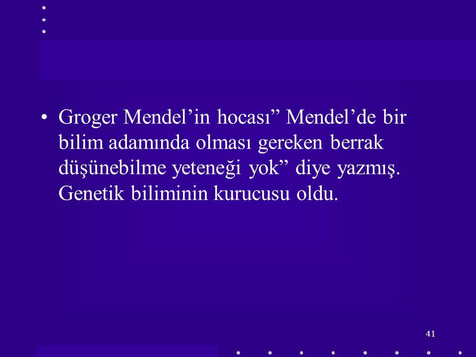 Groger Mendel'in hocası Mendel'de bir bilim adamında olması gereken berrak düşünebilme yeteneği yok diye yazmış.