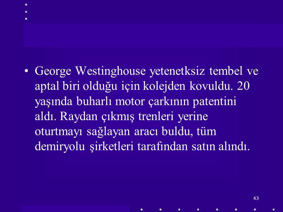 George Westinghouse yetenetksiz tembel ve aptal biri olduğu için kolejden kovuldu.