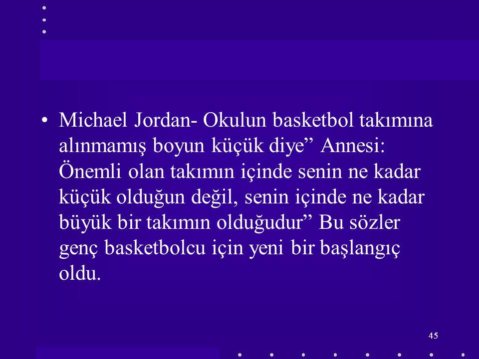 Michael Jordan- Okulun basketbol takımına alınmamış boyun küçük diye Annesi: Önemli olan takımın içinde senin ne kadar küçük olduğun değil, senin içinde ne kadar büyük bir takımın olduğudur Bu sözler genç basketbolcu için yeni bir başlangıç oldu.