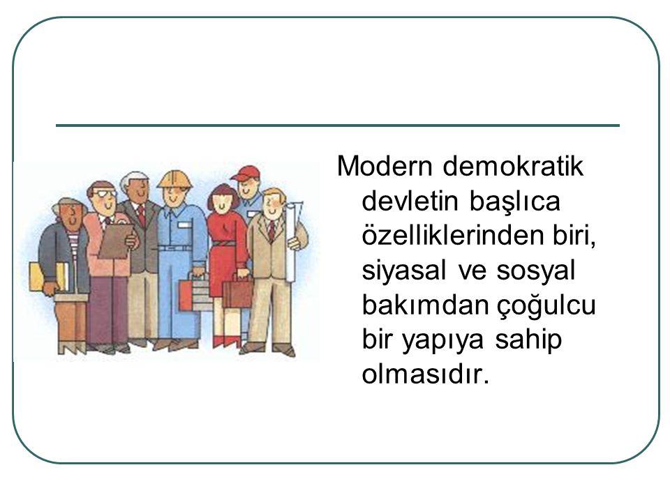 Modern demokratik devletin başlıca özelliklerinden biri, siyasal ve sosyal bakımdan çoğulcu bir yapıya sahip olmasıdır.