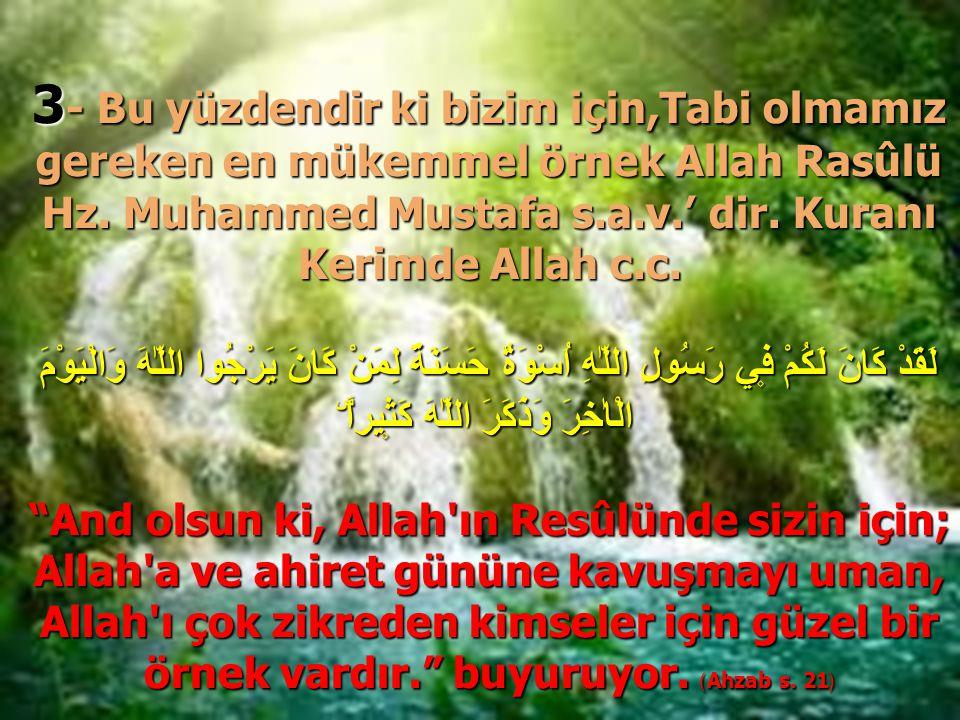 3- Bu yüzdendir ki bizim için,Tabi olmamız gereken en mükemmel örnek Allah Rasûlü Hz. Muhammed Mustafa s.a.v.' dir. Kuranı Kerimde Allah c.c.