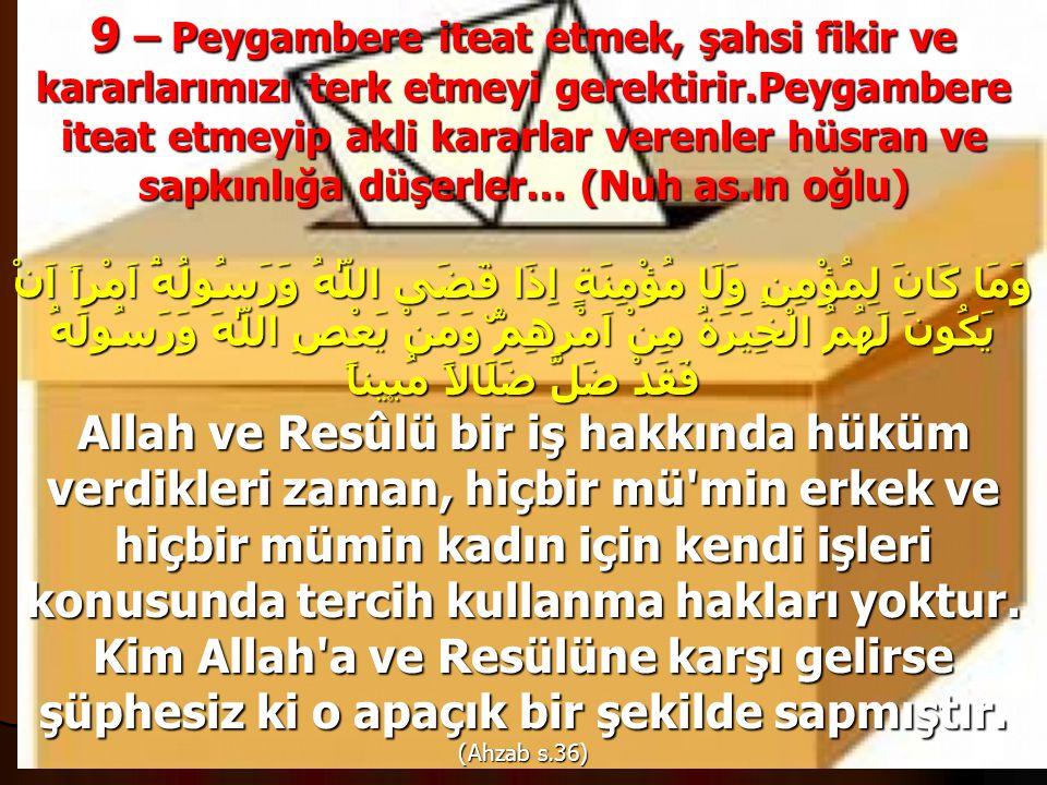 9 – Peygambere iteat etmek, şahsi fikir ve kararlarımızı terk etmeyi gerektirir.Peygambere iteat etmeyip akli kararlar verenler hüsran ve sapkınlığa düşerler… (Nuh as.ın oğlu)