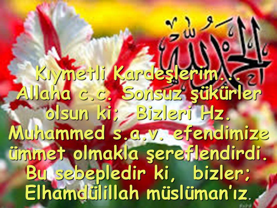Kıymetli Kardeşlerim... Allaha c.c. Sonsuz şükürler olsun ki; Bizleri Hz.