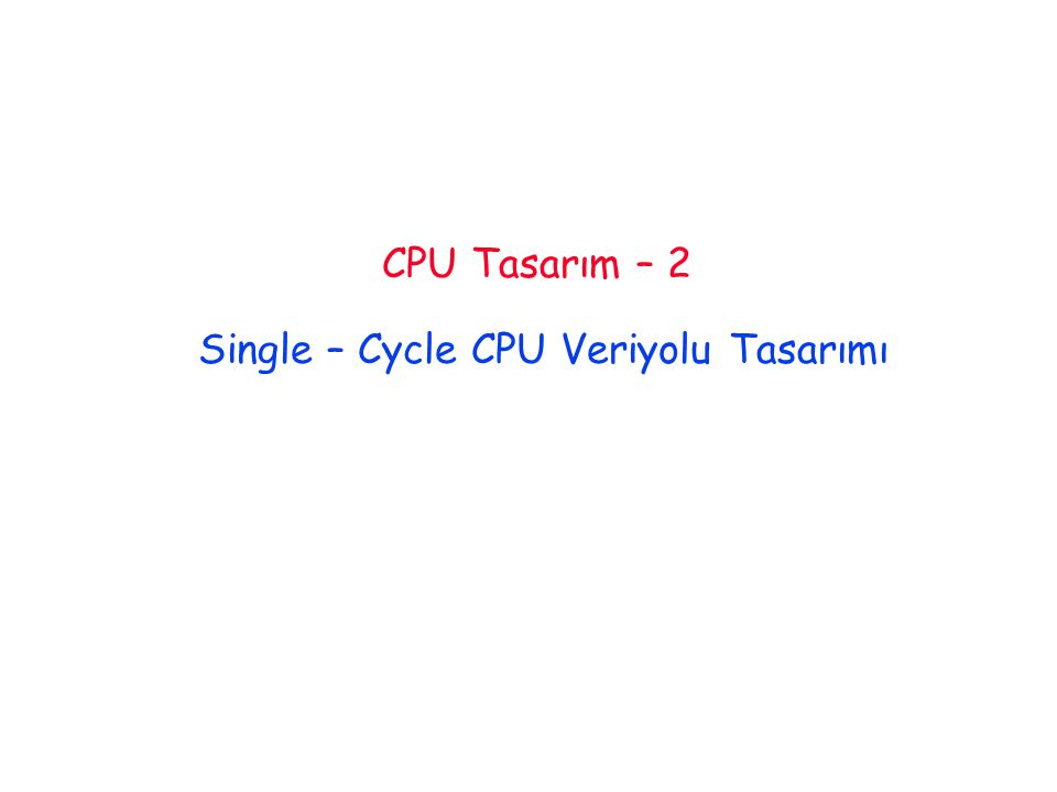 CPU Tasarım – 2 Single – Cycle CPU Veriyolu Tasarımı