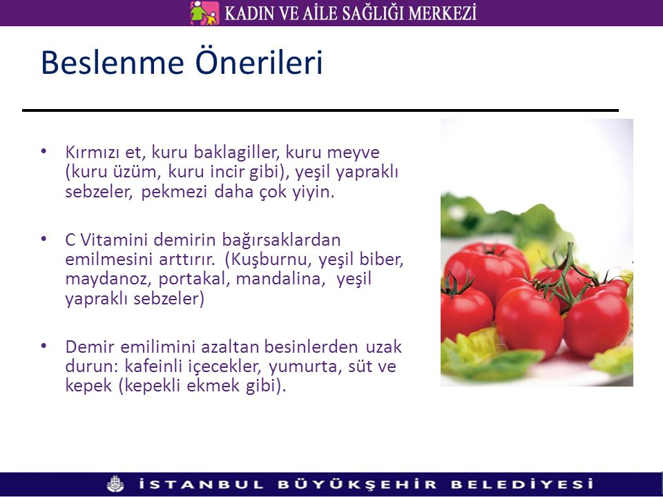 Beslenme Önerileri Kırmızı et, kuru baklagiller, kuru meyve (kuru üzüm, kuru incir gibi), yeşil yapraklı sebzeler, pekmezi daha çok yiyin.