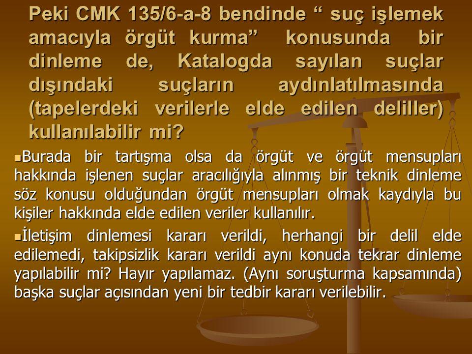 Peki CMK 135/6-a-8 bendinde suç işlemek amacıyla örgüt kurma konusunda bir dinleme de, Katalogda sayılan suçlar dışındaki suçların aydınlatılmasında (tapelerdeki verilerle elde edilen deliller) kullanılabilir mi