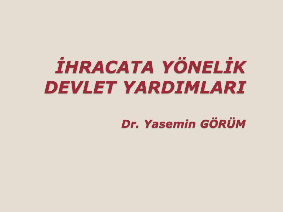 İHRACATA YÖNELİK DEVLET YARDIMLARI Dr. Yasemin GÖRÜM