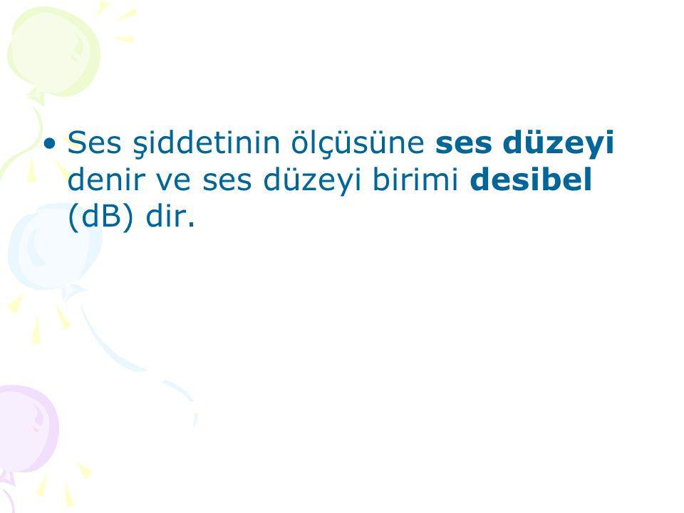Ses şiddetinin ölçüsüne ses düzeyi denir ve ses düzeyi birimi desibel (dB) dir.