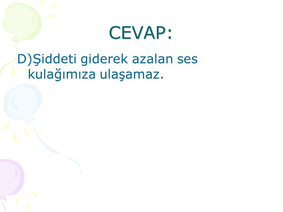 CEVAP: D)Şiddeti giderek azalan ses kulağımıza ulaşamaz.