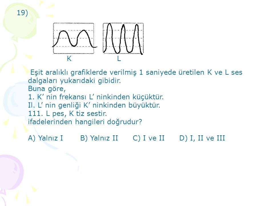 19) K. L. Eşit aralıklı grafiklerde verilmiş 1 saniyede üretilen K ve L ses dalgaları yukarıdaki gibidir.