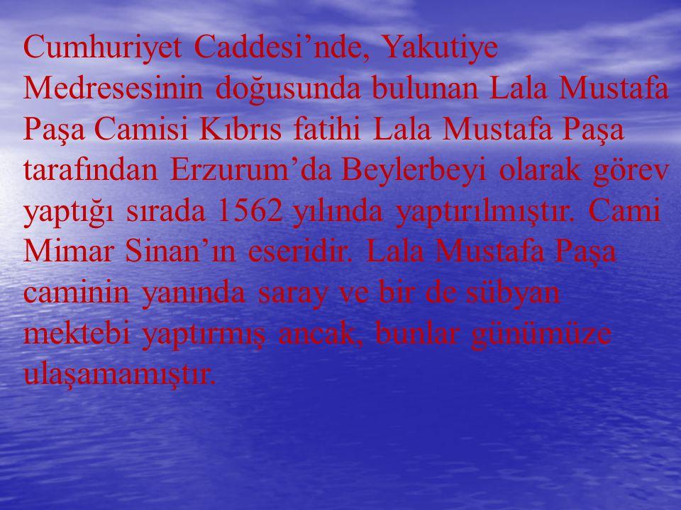 Cumhuriyet Caddesi'nde, Yakutiye Medresesinin doğusunda bulunan Lala Mustafa Paşa Camisi Kıbrıs fatihi Lala Mustafa Paşa tarafından Erzurum'da Beylerbeyi olarak görev yaptığı sırada 1562 yılında yaptırılmıştır.