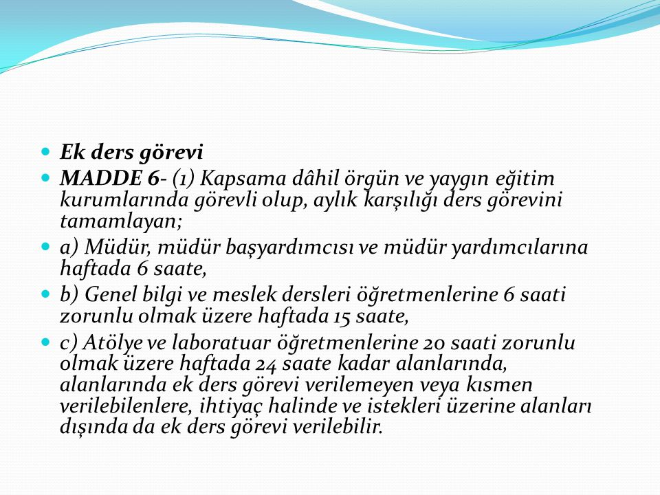 Ek ders görevi MADDE 6- (1) Kapsama dâhil örgün ve yaygın eğitim kurumlarında görevli olup, aylık karşılığı ders görevini tamamlayan;
