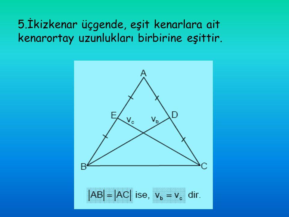 5.İkizkenar üçgende, eşit kenarlara ait kenarortay uzunlukları birbirine eşittir.