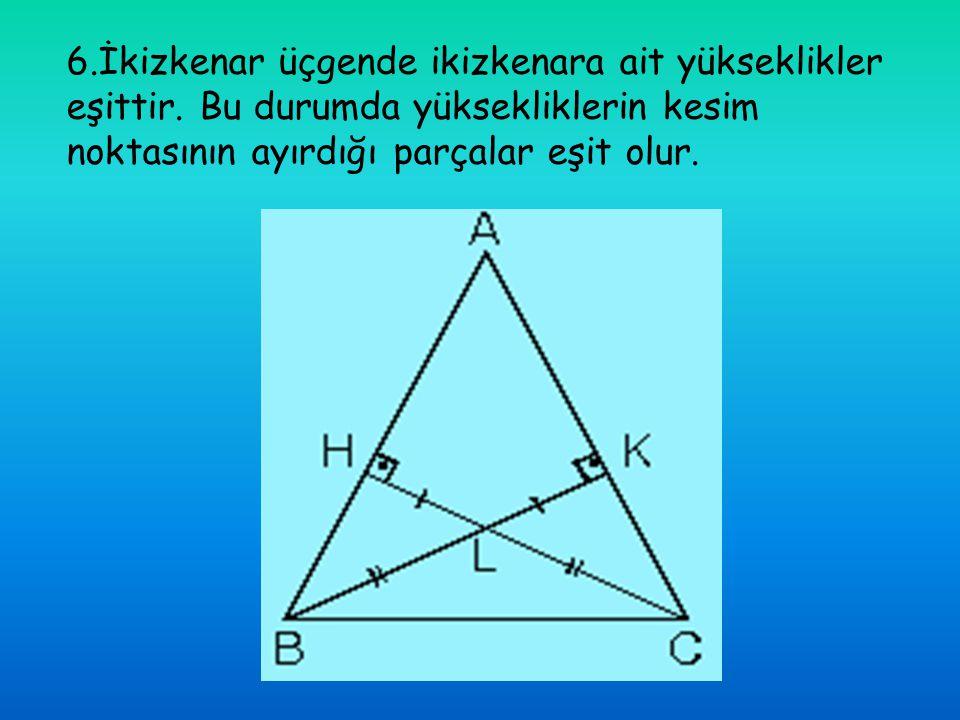6. İkizkenar üçgende ikizkenara ait yükseklikler eşittir