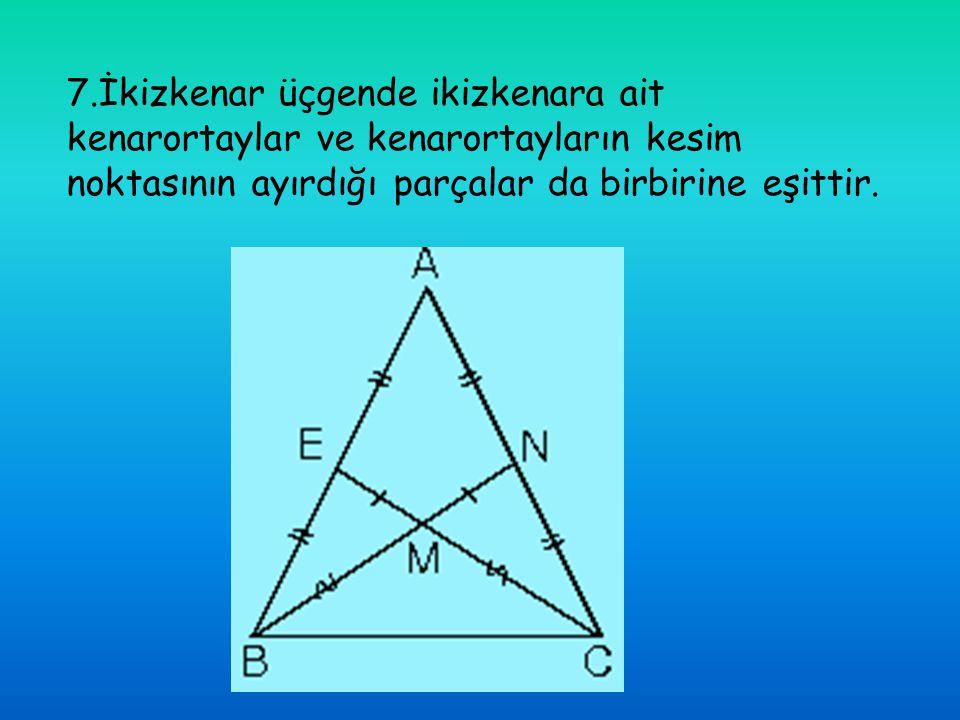 7.İkizkenar üçgende ikizkenara ait kenarortaylar ve kenarortayların kesim noktasının ayırdığı parçalar da birbirine eşittir.
