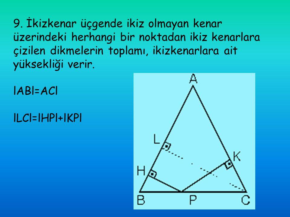 9. İkizkenar üçgende ikiz olmayan kenar üzerindeki herhangi bir noktadan ikiz kenarlara çizilen dikmelerin toplamı, ikizkenarlara ait yüksekliği verir.