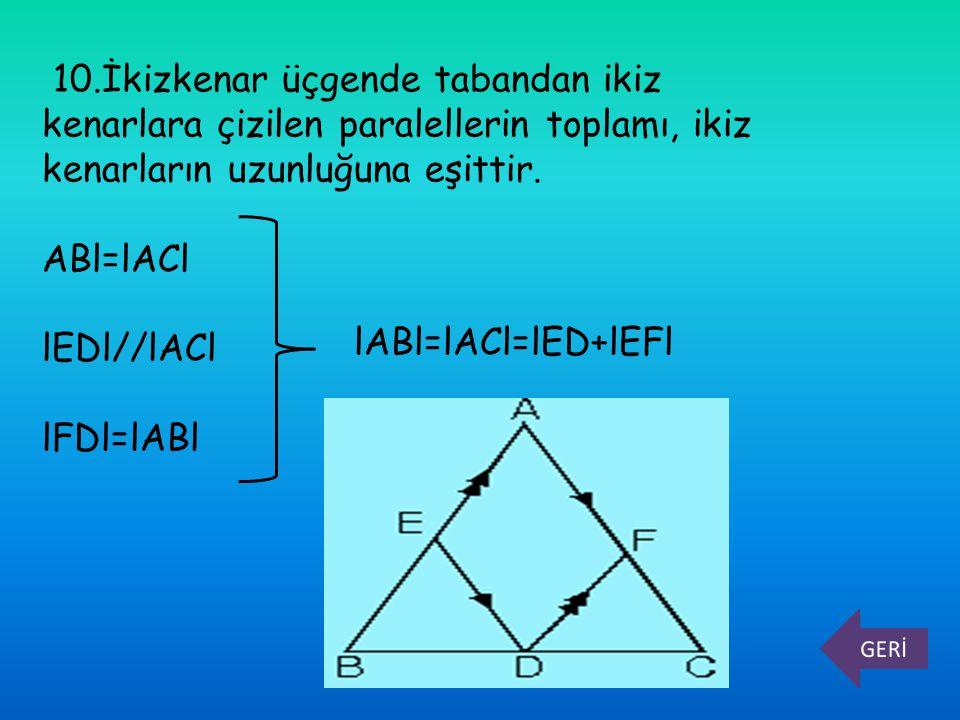 10.İkizkenar üçgende tabandan ikiz kenarlara çizilen paralellerin toplamı, ikiz kenarların uzunluğuna eşittir.