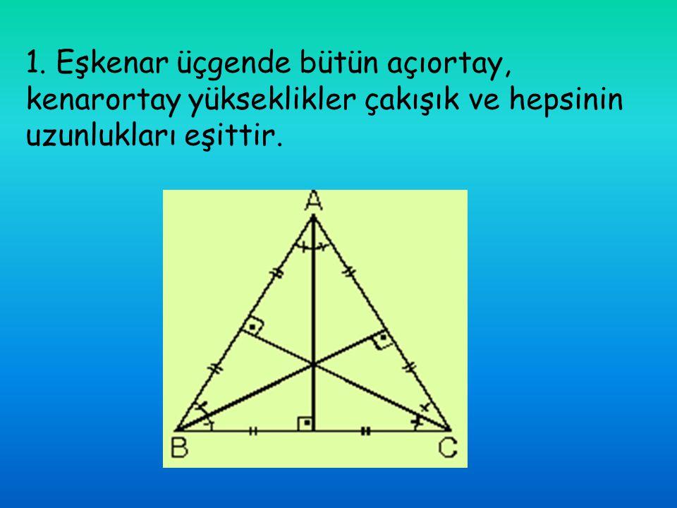 1. Eşkenar üçgende bütün açıortay, kenarortay yükseklikler çakışık ve hepsinin uzunlukları eşittir.