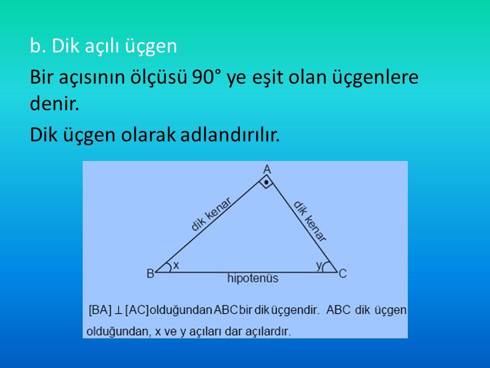b. Dik açılı üçgen Bir açısının ölçüsü 90° ye eşit olan üçgenlere denir.