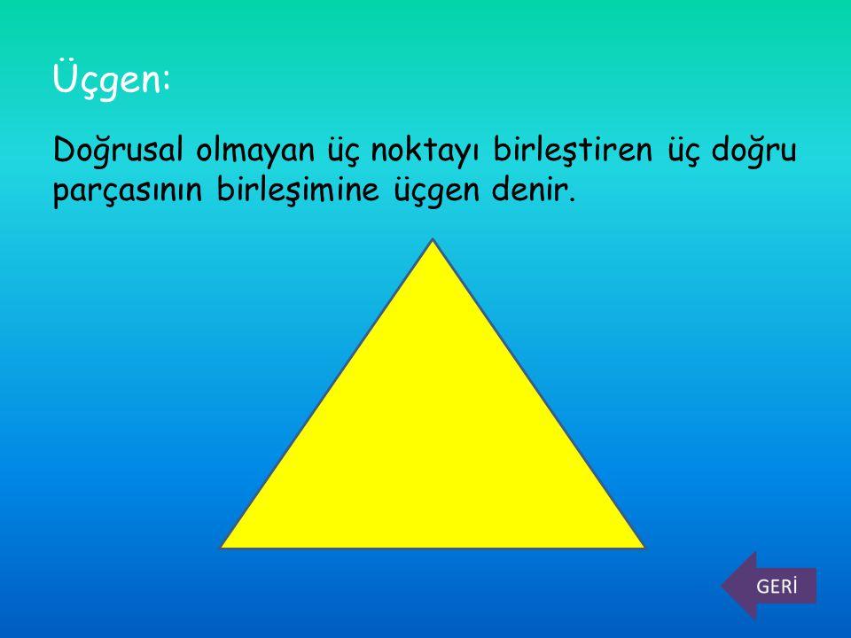 Üçgen: Doğrusal olmayan üç noktayı birleştiren üç doğru parçasının birleşimine üçgen denir.