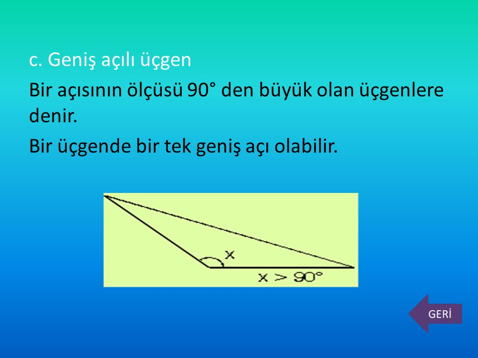 c. Geniş açılı üçgen Bir açısının ölçüsü 90° den büyük olan üçgenlere denir.