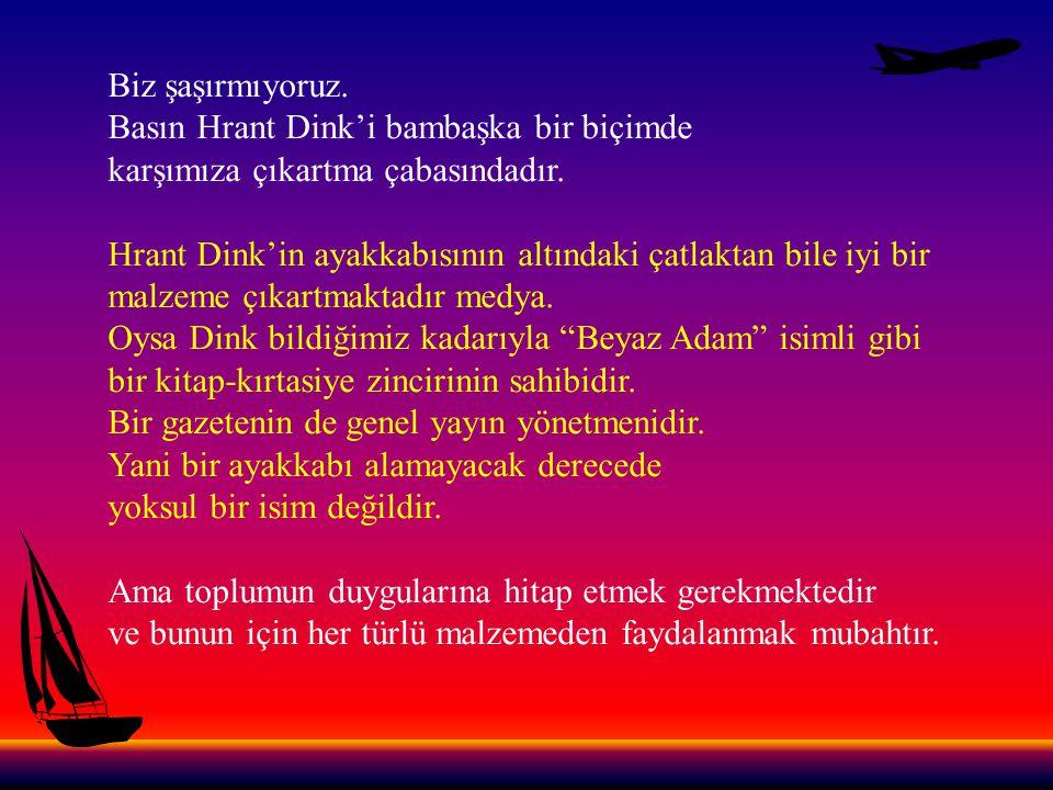 Biz şaşırmıyoruz. Basın Hrant Dink'i bambaşka bir biçimde. karşımıza çıkartma çabasındadır.