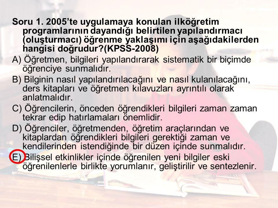 Soru 1. 2005'te uygulamaya konulan ilköğretim programlarının dayandığı belirtilen yapılandırmacı (oluşturmacı) öğrenme yaklaşımı için aşağıdakilerden hangisi doğrudur (KPSS-2008)