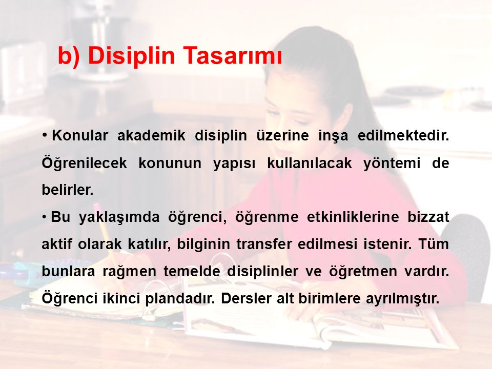 b) Disiplin Tasarımı Konular akademik disiplin üzerine inşa edilmektedir. Öğrenilecek konunun yapısı kullanılacak yöntemi de belirler.
