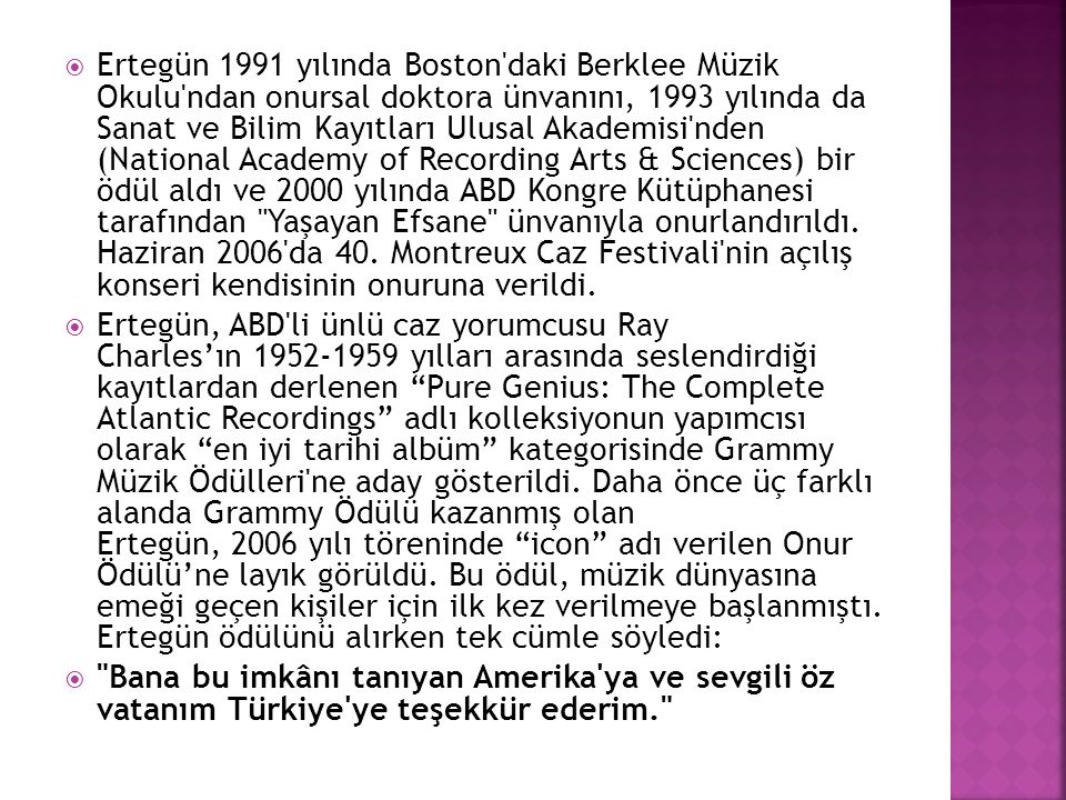 Ertegün 1991 yılında Boston daki Berklee Müzik Okulu ndan onursal doktora ünvanını, 1993 yılında da Sanat ve Bilim Kayıtları Ulusal Akademisi nden (National Academy of Recording Arts & Sciences) bir ödül aldı ve 2000 yılında ABD Kongre Kütüphanesi tarafından Yaşayan Efsane ünvanıyla onurlandırıldı. Haziran 2006 da 40. Montreux Caz Festivali nin açılış konseri kendisinin onuruna verildi.