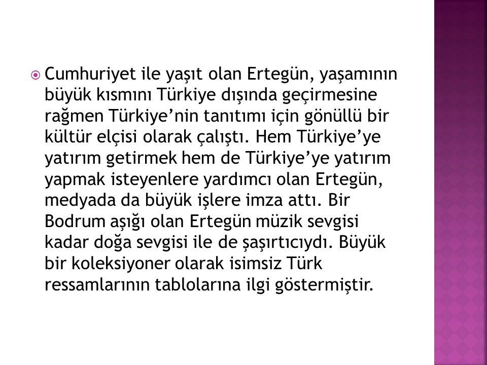 Cumhuriyet ile yaşıt olan Ertegün, yaşamının büyük kısmını Türkiye dışında geçirmesine rağmen Türkiye'nin tanıtımı için gönüllü bir kültür elçisi olarak çalıştı.