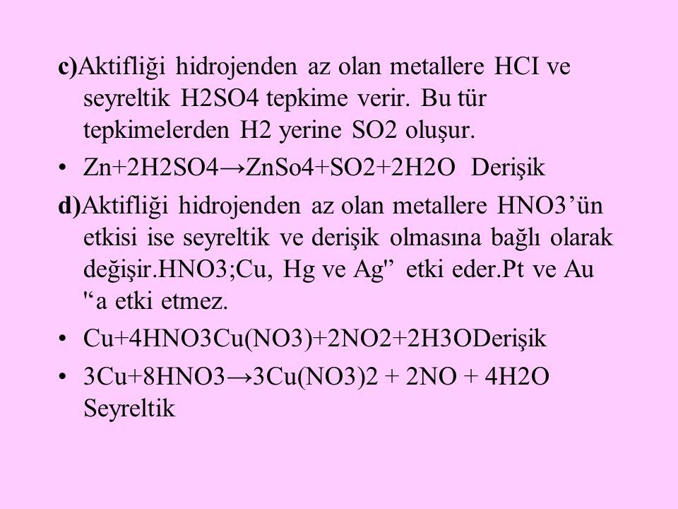 c)Aktifliği hidrojenden az olan metallere HCI ve seyreltik H2SO4 tepkime verir. Bu tür tepkimelerden H2 yerine SO2 oluşur.
