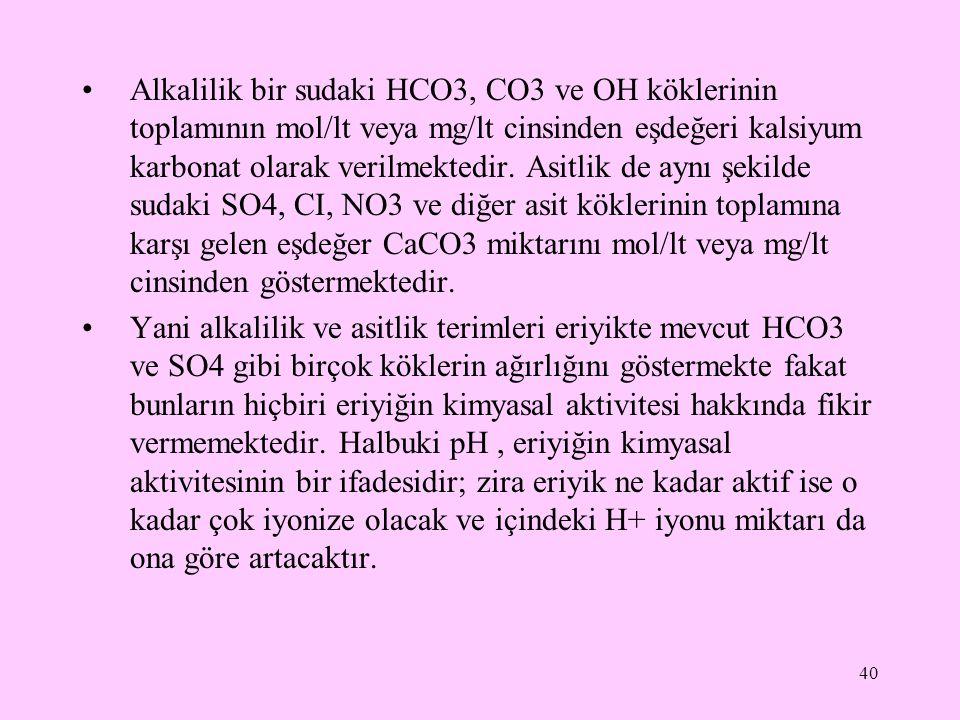Alkalilik bir sudaki HCO3, CO3 ve OH köklerinin toplamının mol/lt veya mg/lt cinsinden eşdeğeri kalsiyum karbonat olarak verilmektedir. Asitlik de aynı şekilde sudaki SO4, CI, NO3 ve diğer asit köklerinin toplamına karşı gelen eşdeğer CaCO3 miktarını mol/lt veya mg/lt cinsinden göstermektedir.
