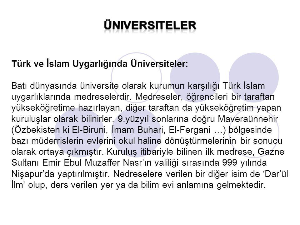 Türk ve İslam Uygarlığında Üniversiteler: Batı dünyasında üniversite olarak kurumun karşılığı Türk İslam uygarlıklarında medreselerdir. Medreseler, öğrencileri bir taraftan yükseköğretime hazırlayan, diğer taraftan da yükseköğretim yapan kuruluşlar olarak bilinirler. 9.yüzyıl sonlarına doğru Maveraünnehir (Özbekisten ki El-Biruni, İmam Buhari, El-Fergani …) bölgesinde bazı müderrislerin evlerini okul haline dönüştürmelerinin bir sonucu olarak ortaya çıkmıştır. Kuruluş itibariyle bilinen ilk medrese, Gazne Sultanı Emir Ebul Muzaffer Nasr'ın valiliği sırasında 999 yılında Nişapur'da yaptırılmıştır. Nedreselere verilen bir diğer isim de 'Dar'ül İlm' olup, ders verilen yer ya da bilim evi anlamına gelmektedir.