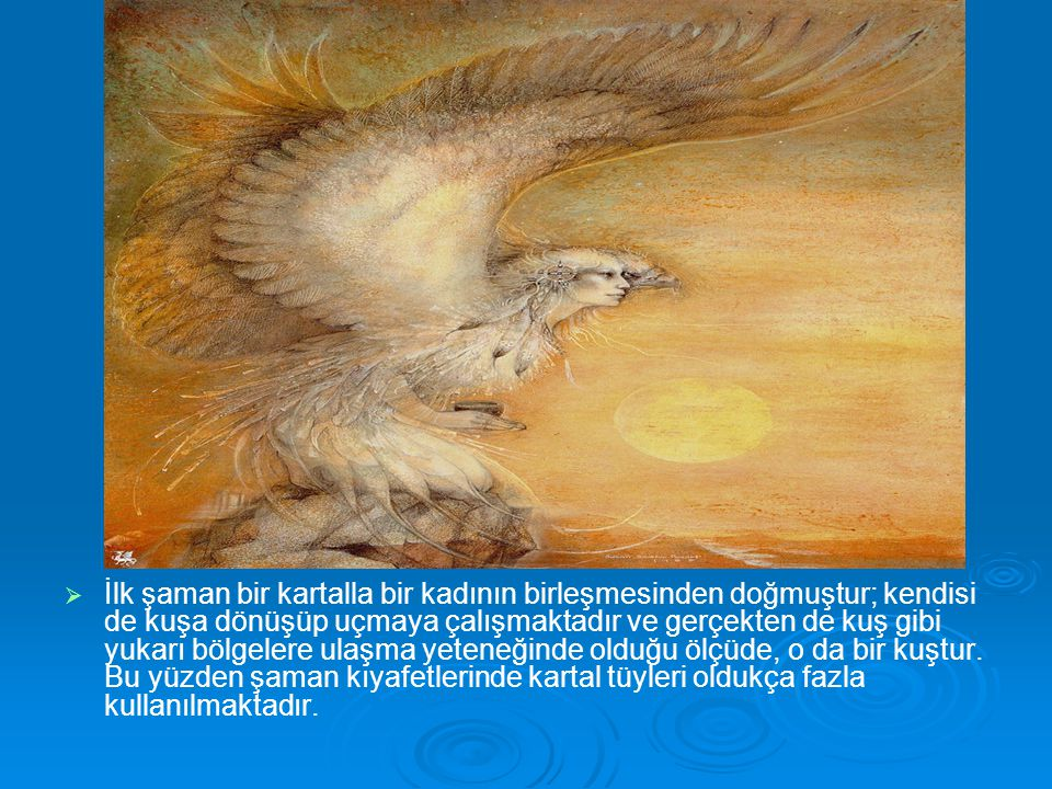 İlk şaman bir kartalla bir kadının birleşmesinden doğmuştur; kendisi de kuşa dönüşüp uçmaya çalışmaktadır ve gerçekten de kuş gibi yukarı bölgelere ulaşma yeteneğinde olduğu ölçüde, o da bir kuştur.
