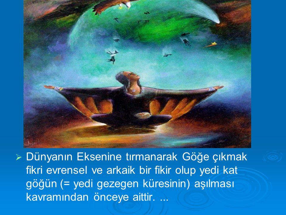 Dünyanın Eksenine tırmanarak Göğe çıkmak fikri evrensel ve arkaik bir fikir olup yedi kat göğün (= yedi gezegen küresinin) aşılması kavramından önceye aittir.