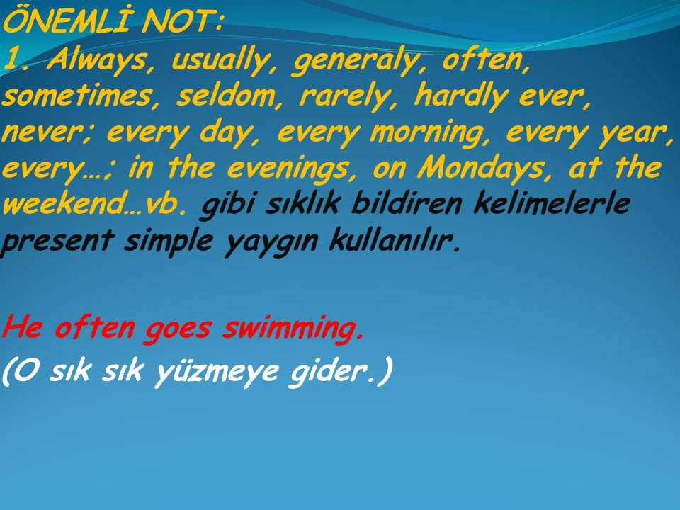 ÖNEMLİ NOT: 1. Always, usually, generaly, often, sometimes, seldom, rarely, hardly ever, never; every day, every morning, every year, every…; in the evenings, on Mondays, at the weekend…vb. gibi sıklık bildiren kelimelerle present simple yaygın kullanılır.