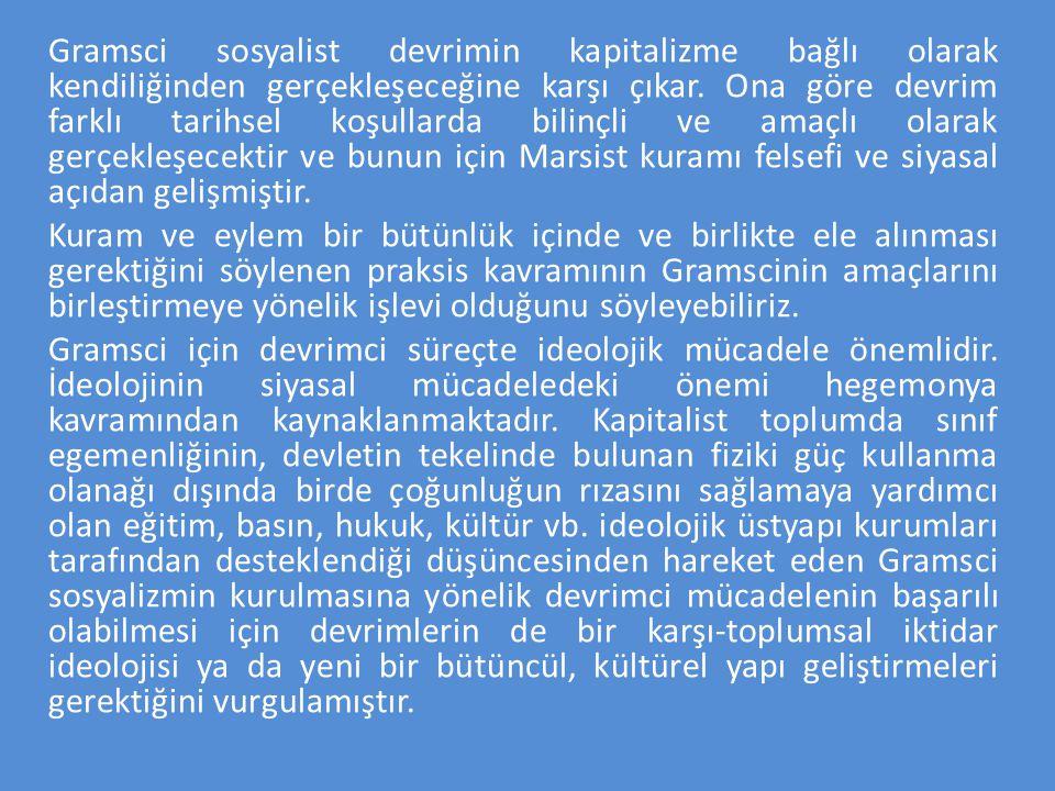 Gramsci sosyalist devrimin kapitalizme bağlı olarak kendiliğinden gerçekleşeceğine karşı çıkar. Ona göre devrim farklı tarihsel koşullarda bilinçli ve amaçlı olarak gerçekleşecektir ve bunun için Marsist kuramı felsefi ve siyasal açıdan gelişmiştir.