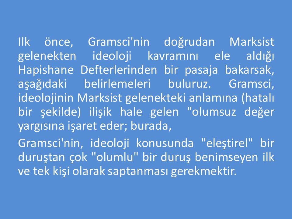 Ilk önce, Gramsci nin doğrudan Marksist gelenekten ideoloji kavramını ele aldığı Hapishane Defterlerinden bir pasaja bakarsak, aşağıdaki belirlemeleri buluruz. Gramsci, ideolojinin Marksist gelenekteki anlamına (hatalı bir şekilde) ilişik hale gelen olumsuz değer yargısına işaret eder; burada,