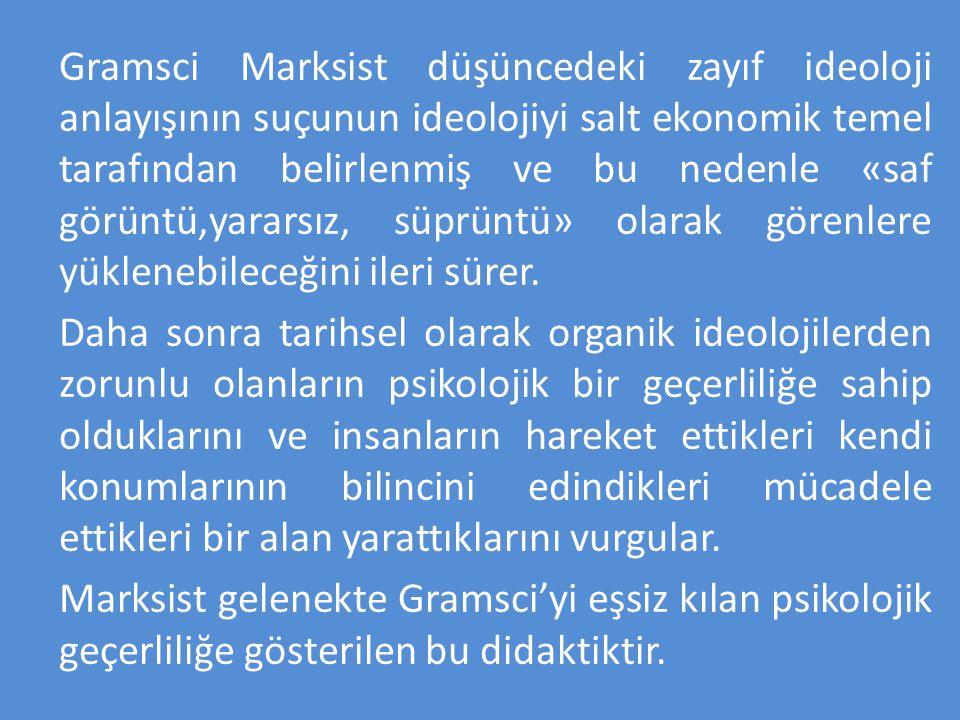 Gramsci Marksist düşüncedeki zayıf ideoloji anlayışının suçunun ideolojiyi salt ekonomik temel tarafından belirlenmiş ve bu nedenle «saf görüntü,yararsız, süprüntü» olarak görenlere yüklenebileceğini ileri sürer.