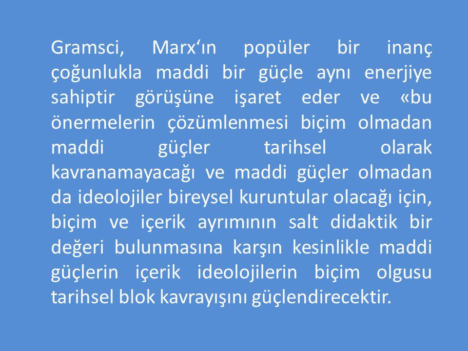 Gramsci, Marx'ın popüler bir inanç çoğunlukla maddi bir güçle aynı enerjiye sahiptir görüşüne işaret eder ve «bu önermelerin çözümlenmesi biçim olmadan maddi güçler tarihsel olarak kavranamayacağı ve maddi güçler olmadan da ideolojiler bireysel kuruntular olacağı için, biçim ve içerik ayrımının salt didaktik bir değeri bulunmasına karşın kesinlikle maddi güçlerin içerik ideolojilerin biçim olgusu tarihsel blok kavrayışını güçlendirecektir.