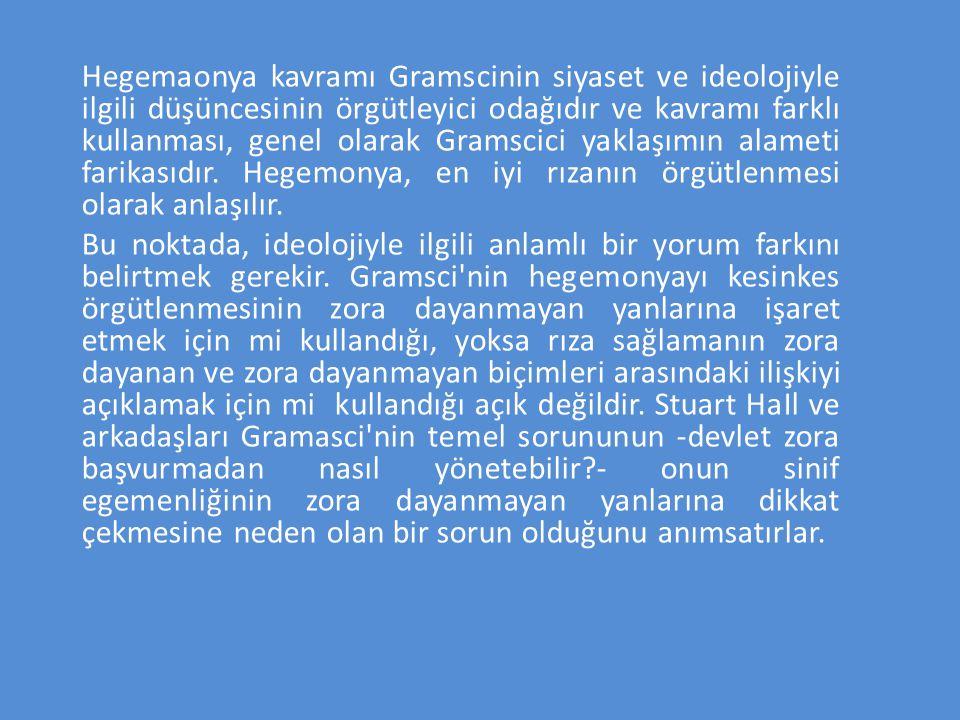 Hegemaonya kavramı Gramscinin siyaset ve ideolojiyle ilgili düşüncesinin örgütleyici odağıdır ve kavramı farklı kullanması, genel olarak Gramscici yaklaşımın alameti farikasıdır. Hegemonya, en iyi rızanın örgütlenmesi olarak anlaşılır.