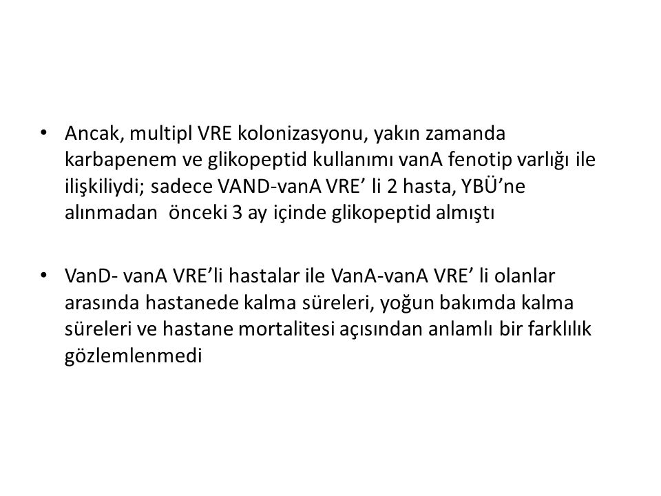Ancak, multipl VRE kolonizasyonu, yakın zamanda karbapenem ve glikopeptid kullanımı vanA fenotip varlığı ile ilişkiliydi; sadece VAND-vanA VRE' li 2 hasta, YBÜ'ne alınmadan önceki 3 ay içinde glikopeptid almıştı