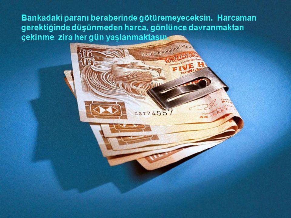 Bankadaki paranı beraberinde götüremeyeceksin
