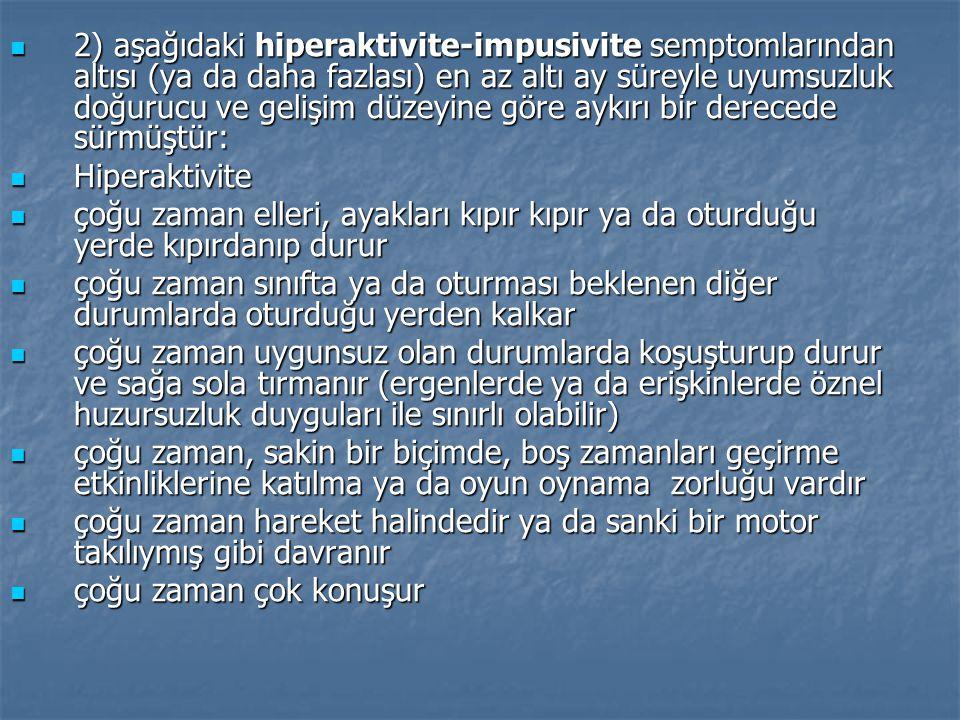 2) aşağıdaki hiperaktivite-impusivite semptomlarından altısı (ya da daha fazlası) en az altı ay süreyle uyumsuzluk doğurucu ve gelişim düzeyine göre aykırı bir derecede sürmüştür: